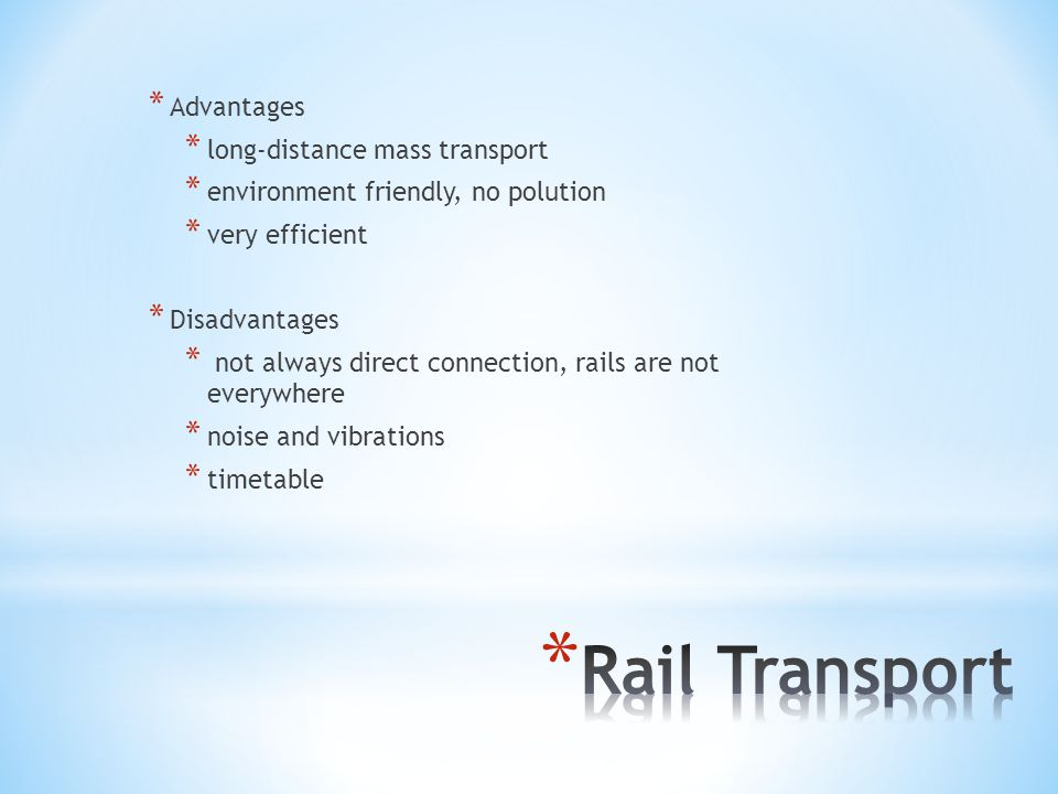 * Advantages * long-distance mass transport * environment friendly, no polution * very efficient * Disadvantages * not always direct connection, rails are not everywhere * noise and vibrations * timetable