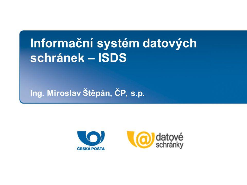 Informační systém datových schránek – ISDS Ing. Miroslav Štěpán, ČP, s.p.