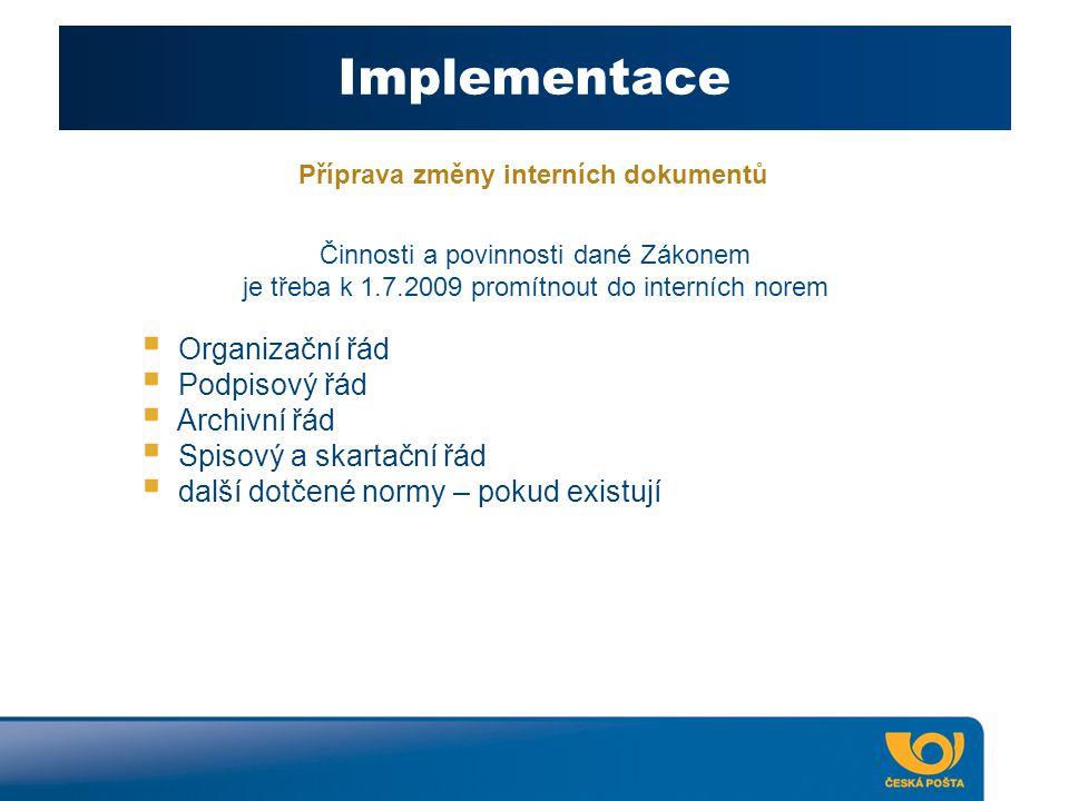 Implementace Příprava změny interních dokumentů  Organizační řád  Podpisový řád  Archivní řád  Spisový a skartační řád  další dotčené normy – pokud existují Činnosti a povinnosti dané Zákonem je třeba k 1.7.2009 promítnout do interních norem