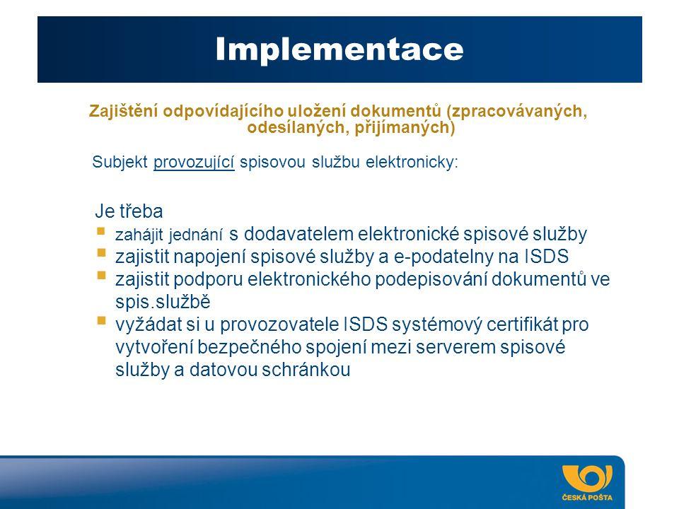 Implementace Zajištění odpovídajícího uložení dokumentů (zpracovávaných, odesílaných, přijímaných) Je třeba  zahájit jednání s dodavatelem elektronické spisové služby  zajistit napojení spisové služby a e-podatelny na ISDS  zajistit podporu elektronického podepisování dokumentů ve spis.službě  vyžádat si u provozovatele ISDS systémový certifikát pro vytvoření bezpečného spojení mezi serverem spisové služby a datovou schránkou Subjekt provozující spisovou službu elektronicky: