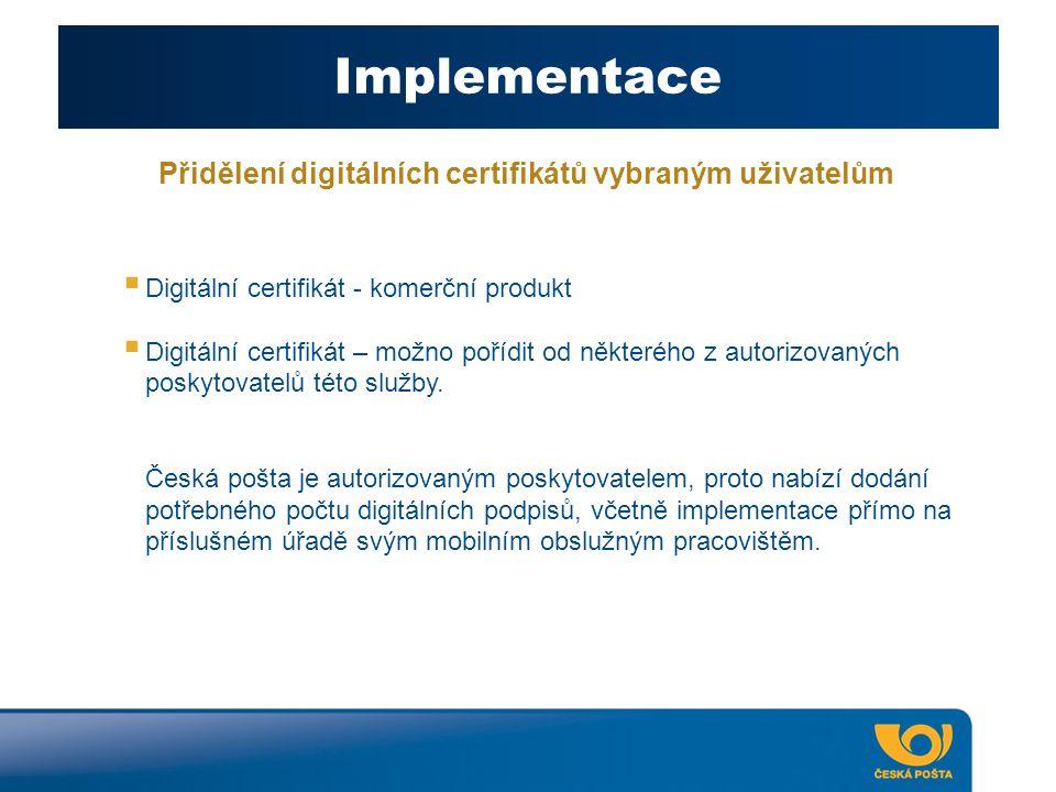 Implementace Přidělení digitálních certifikátů vybraným uživatelům  Digitální certifikát - komerční produkt  Digitální certifikát – možno pořídit od některého z autorizovaných poskytovatelů této služby.