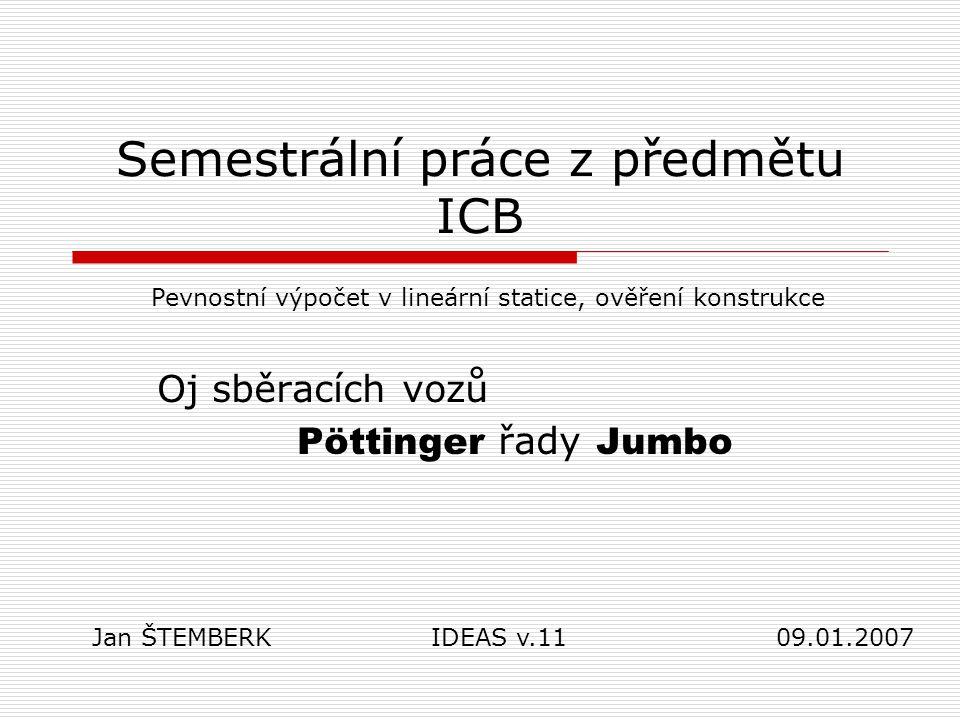 Semestrální práce z předmětu ICB Oj sběracích vozů Pöttinger řady Jumbo Pevnostní výpočet v lineární statice, ověření konstrukce Jan ŠTEMBERK IDEAS v.11 09.01.2007