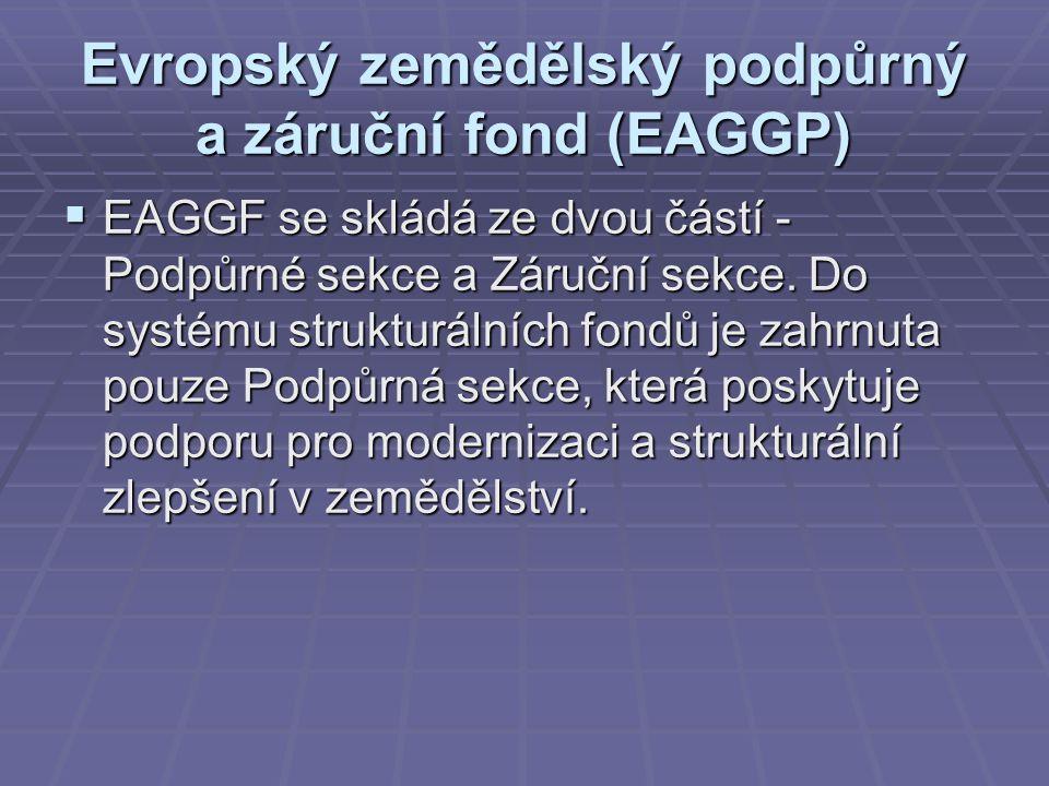 Evropský zemědělský podpůrný a záruční fond (EAGGP)  EAGGF se skládá ze dvou částí - Podpůrné sekce a Záruční sekce. Do systému strukturálních fondů