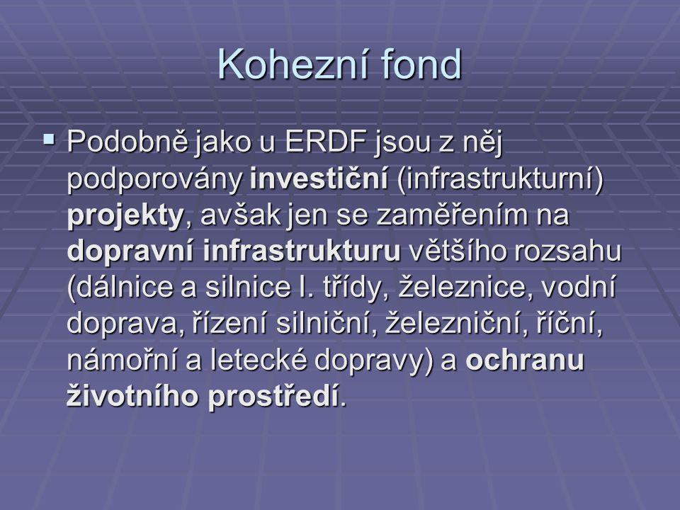Kohezní fond  Podobně jako u ERDF jsou z něj podporovány investiční (infrastrukturní) projekty, avšak jen se zaměřením na dopravní infrastrukturu vět