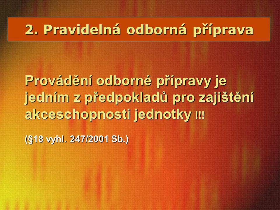 2. Pravidelná odborná příprava Provádění odborné přípravy je jedním z předpokladů pro zajištění akceschopnosti jednotky !!! (§18 vyhl. 247/2001 Sb.)