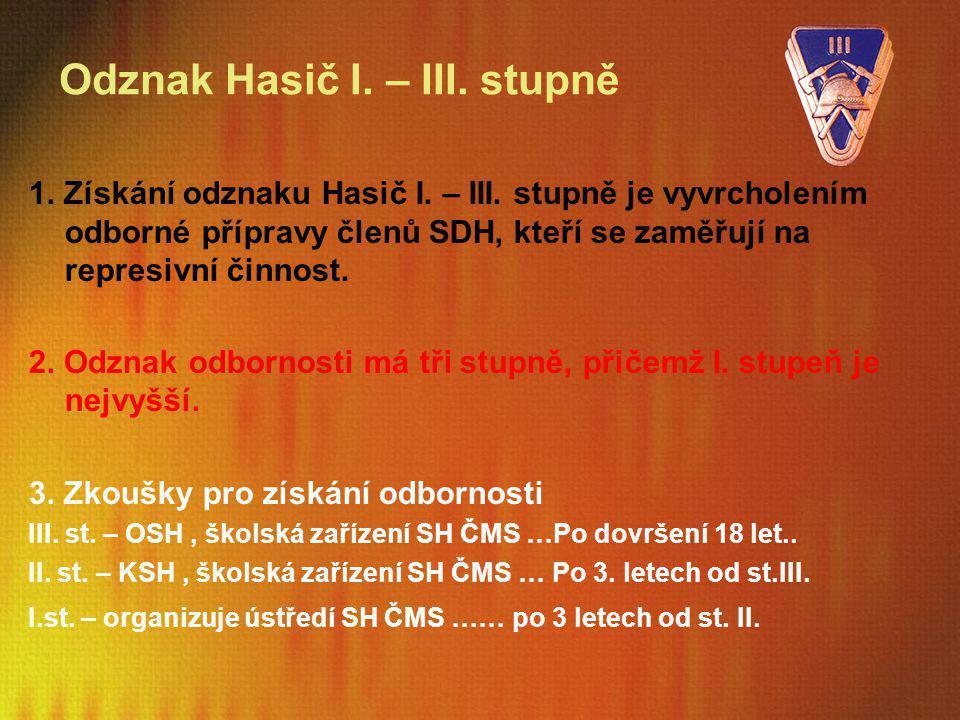 Odznak Hasič I. – III. stupně 1. Získání odznaku Hasič I. – III. stupně je vyvrcholením odborné přípravy členů SDH, kteří se zaměřují na represivní či