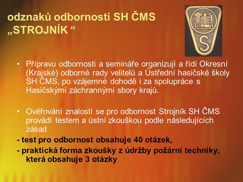 """odznaků odbornosti SH ČMS """"STROJNÍK """" Přípravu odbornosti a semináře organizují a řídí Okresní (Krajské) odborné rady velitelů a Ústřední hasičské ško"""
