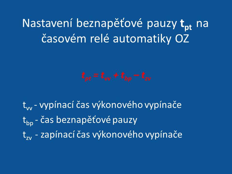 Nastavení beznapěťové pauzy t pt na časovém relé automatiky OZ t pt = t vv + t bp – t zv t vv - vypínací čas výkonového vypínače t bp - čas beznapěťov