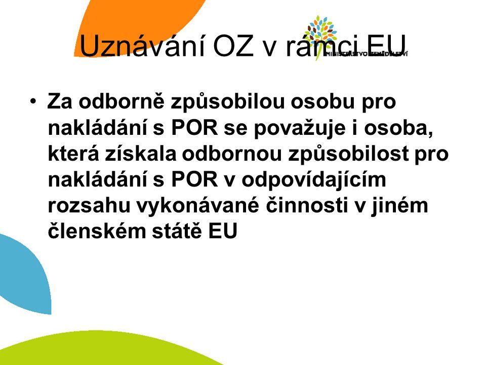 Uznávání OZ v rámci EU Za odborně způsobilou osobu pro nakládání s POR se považuje i osoba, která získala odbornou způsobilost pro nakládání s POR v odpovídajícím rozsahu vykonávané činnosti v jiném členském státě EU