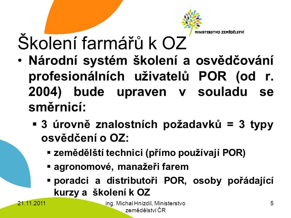 Školení farmářů k OZ (2)  Platnost osvědčení = 5 let  Vzdělávací zařízení musí být pověřena MZe  Nově možnost dálkového absolvování kurzů (nikoliv zkoušek)  Rozsah a obsah kurzů a školení a zkoušek stanoví vyhláška 21.11.2011ing.
