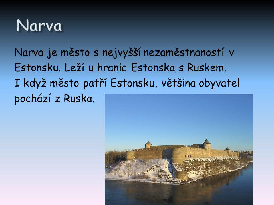 Narva je město s nejvyšší nezaměstnaností v Estonsku. Leží u hranic Estonska s Ruskem. I když město patří Estonsku, většina obyvatel pochází z Ruska.