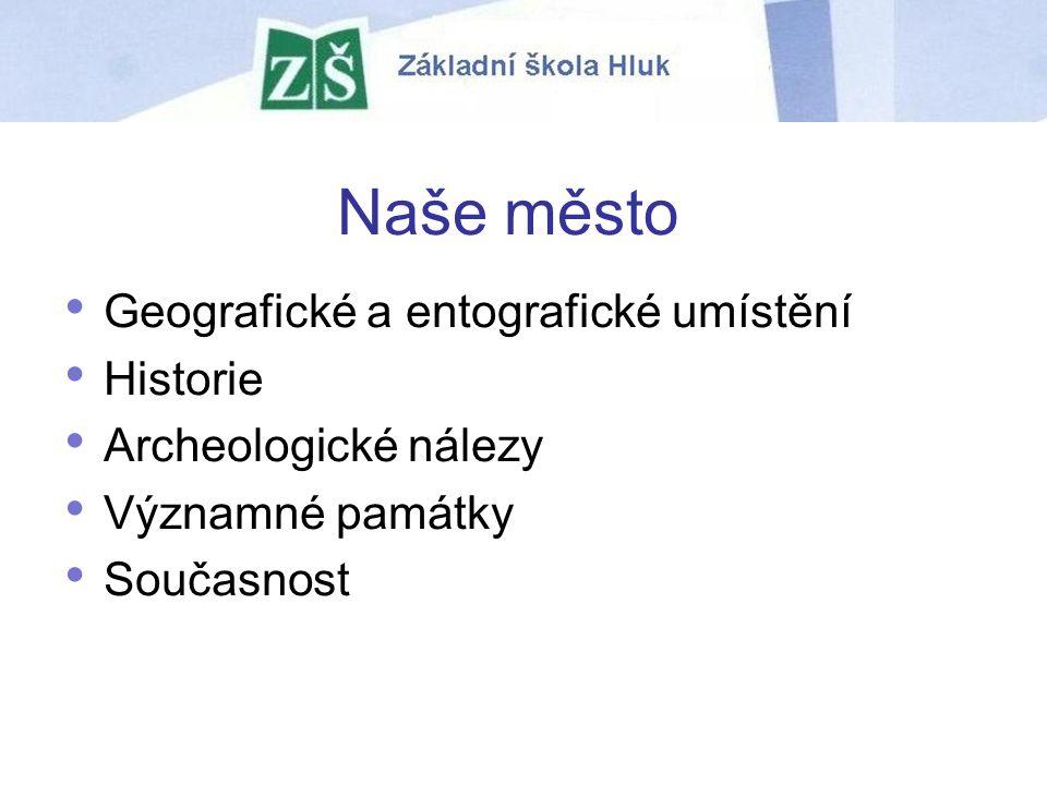 Naše město Geografické a entografické umístění Historie Archeologické nálezy Významné památky Současnost