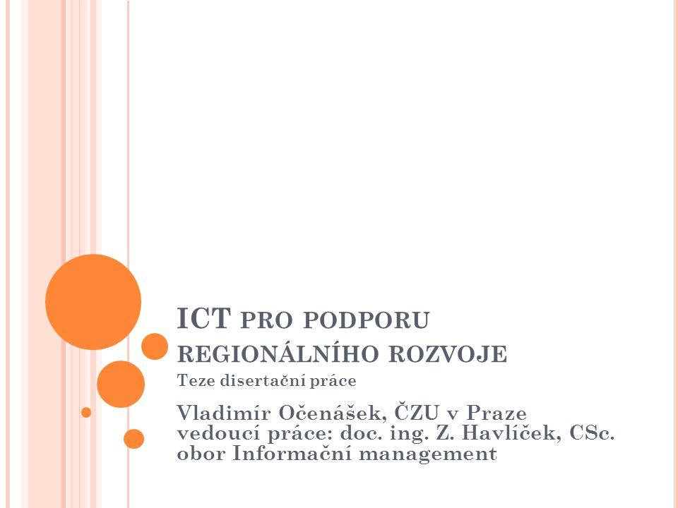 ICT PRO PODPORU REGIONÁLNÍHO ROZVOJE Teze disertační práce Vladimír Očenášek, ČZU v Praze vedoucí práce: doc. ing. Z. Havlíček, CSc. obor Informační m