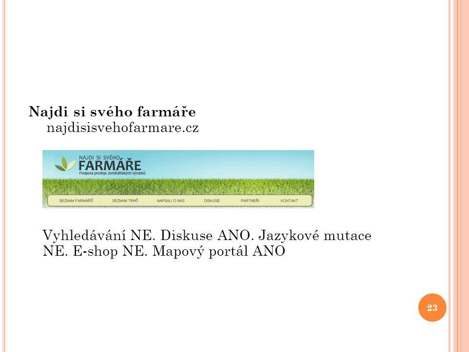 Najdi si svého farmáře najdisisvehofarmare.cz Vyhledávání NE. Diskuse ANO. Jazykové mutace NE. E-shop NE. Mapový portál ANO 23
