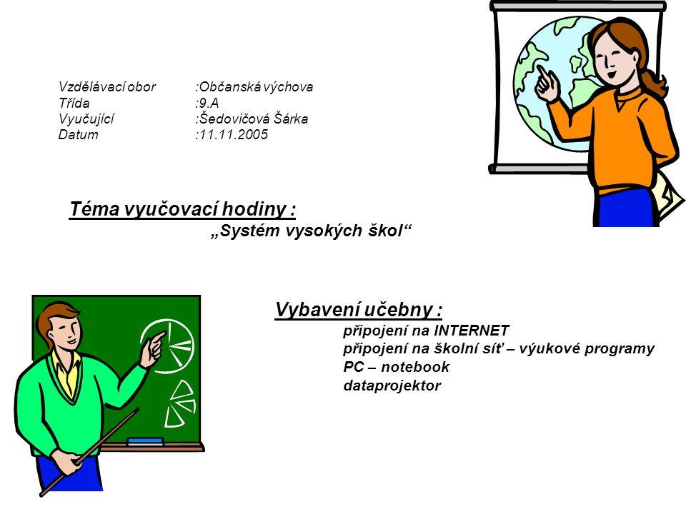 """Vzdělávací obor:Občanská výchova Třída:9.A Vyučující:Šedovičová Šárka Datum:11.11.2005 Téma vyučovací hodiny : """"Systém vysokých škol Vybavení učebny : připojení na INTERNET připojení na školní síť – výukové programy PC – notebook dataprojektor"""