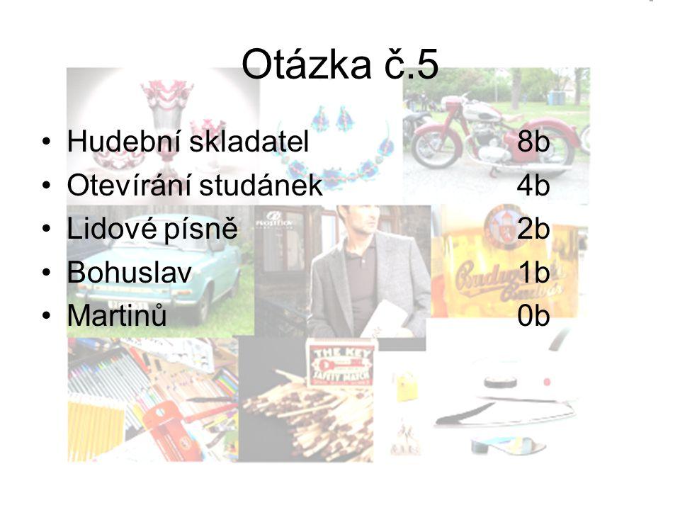 Otázka č.5 Hudební skladatel8b Otevírání studánek4b Lidové písně2b Bohuslav1b Martinů0b