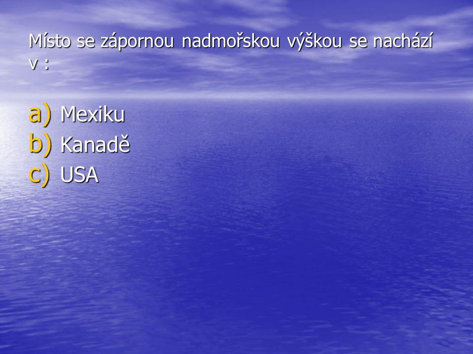 Místo se zápornou nadmořskou výškou se nachází v : a) Mexiku b) Kanadě c) USA
