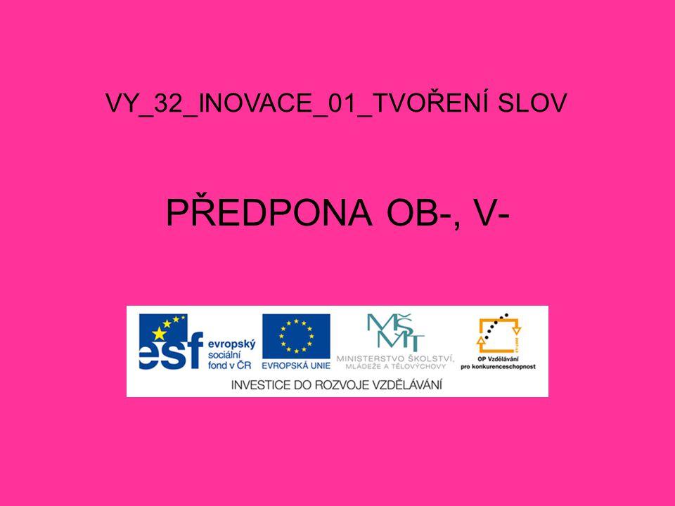 PŘEDPONA OB-, V- VY_32_INOVACE_01_TVOŘENÍ SLOV