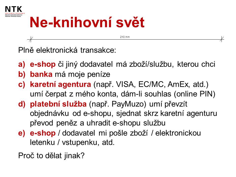 Ne-knihovní svět 210 mm Plně elektronická transakce: a)e-shop či jiný dodavatel má zboží/službu, kterou chci b)banka má moje peníze c)karetní agentura