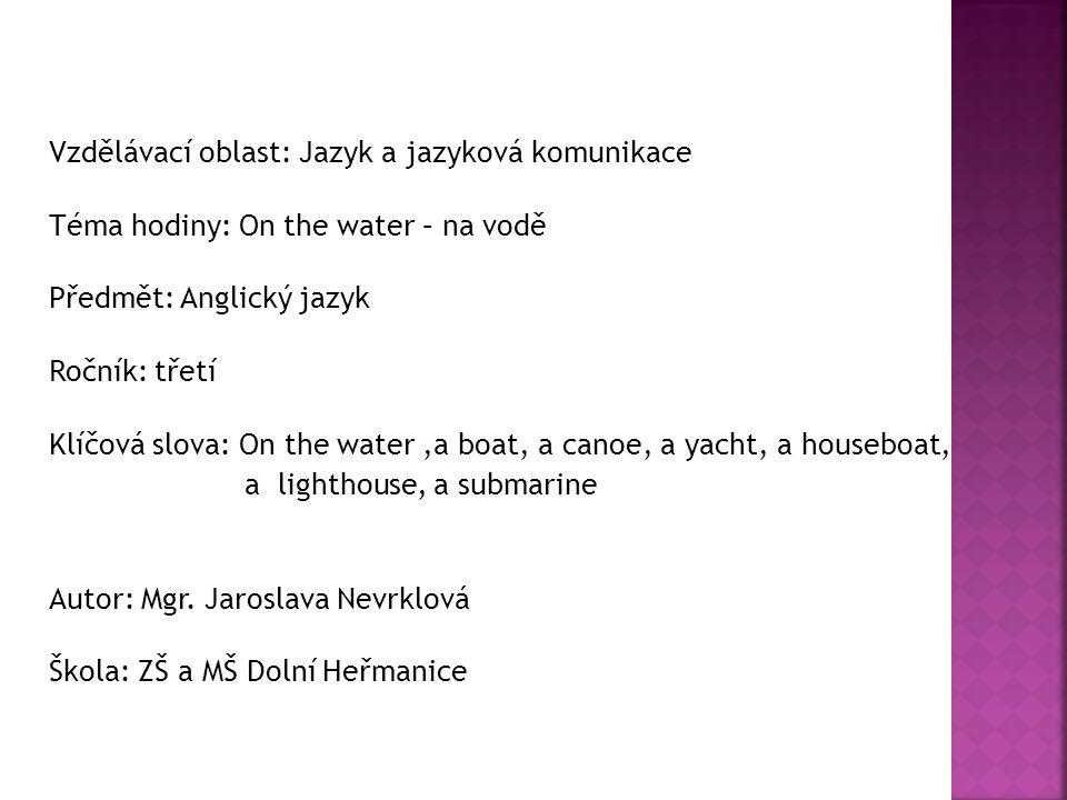 Vzdělávací oblast: Jazyk a jazyková komunikace Téma hodiny: On the water – na vodě Předmět: Anglický jazyk Ročník: třetí Klíčová slova: On the water,a boat, a canoe, a yacht, a houseboat, a lighthouse, a submarine Autor: Mgr.