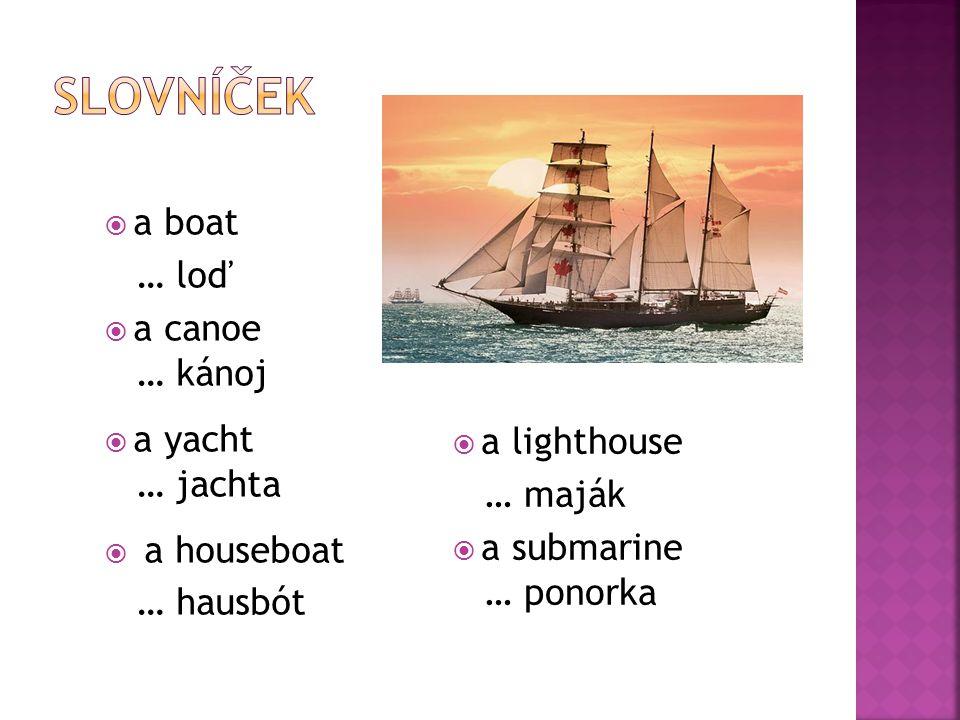  a boat … loď  a canoe … kánoj  a yacht … jachta  a houseboat … hausbót  a lighthouse … maják  a submarine … ponorka