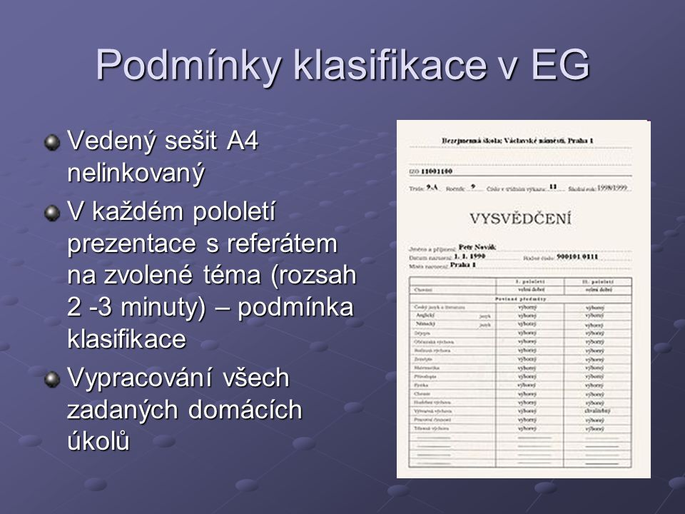 Podmínky klasifikace v EG Vedený sešit A4 nelinkovaný V každém pololetí prezentace s referátem na zvolené téma (rozsah 2 -3 minuty) – podmínka klasifikace Vypracování všech zadaných domácích úkolů