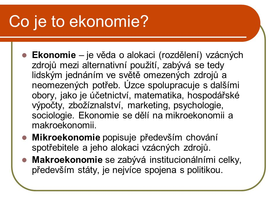 Co je to ekonomie? Ekonomie – je věda o alokaci (rozdělení) vzácných zdrojů mezi alternativní použití, zabývá se tedy lidským jednáním ve světě omezen