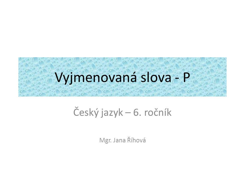 Vyjmenovaná slova - P Český jazyk – 6. ročník Mgr. Jana Říhová