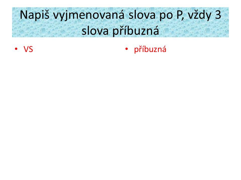 Napiš vyjmenovaná slova po P, vždy 3 slova příbuzná VS příbuzná