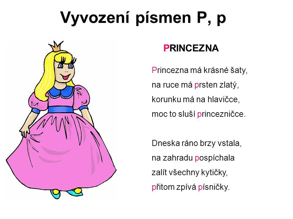 Vyvození písmen P, p Princezna má krásné šaty, na ruce má prsten zlatý, korunku má na hlavičce, moc to sluší princezničce. Dneska ráno brzy vstala, na