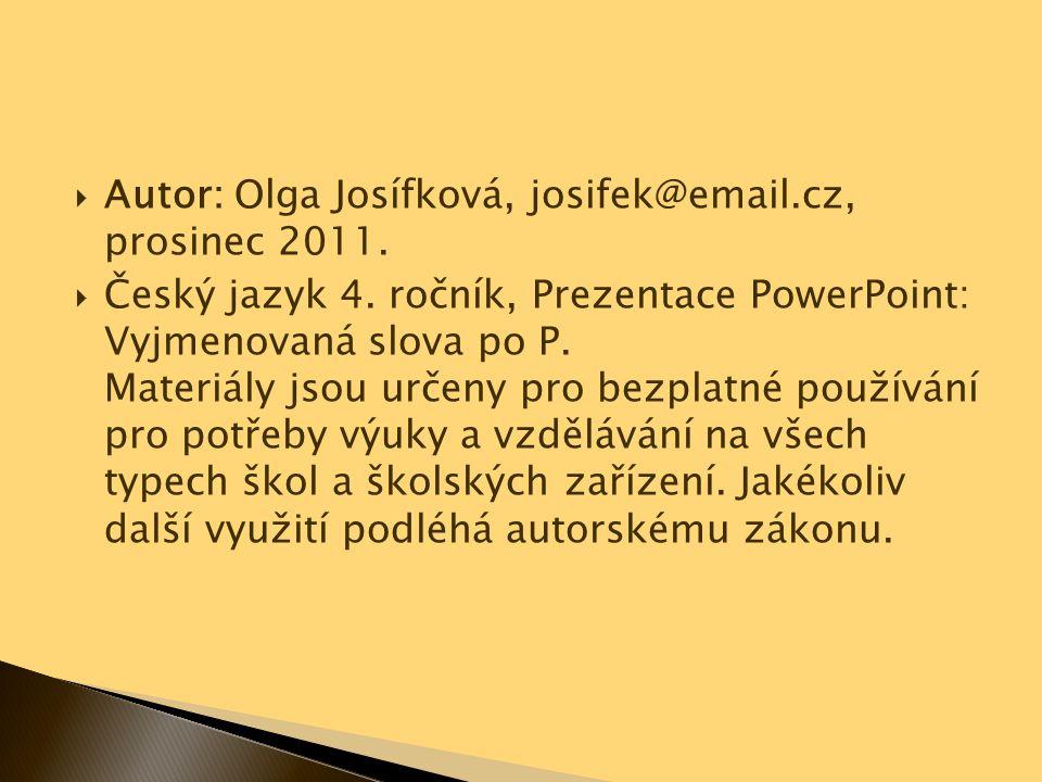  Autor: Olga Josífková, josifek@email.cz, prosinec 2011.  Český jazyk 4. ročník, Prezentace PowerPoint: Vyjmenovaná slova po P. Materiály jsou určen