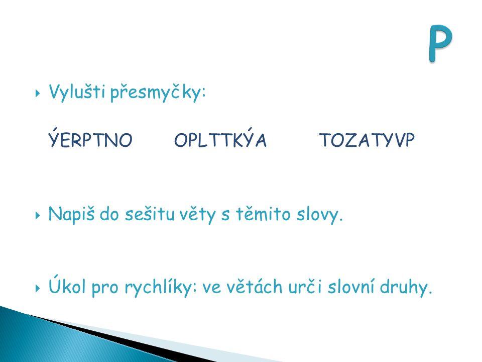  Vylušti přesmyčky: ÝERPTNOOPLTTKÝATOZATYVP  Napiš do sešitu věty s těmito slovy.  Úkol pro rychlíky: ve větách urči slovní druhy.