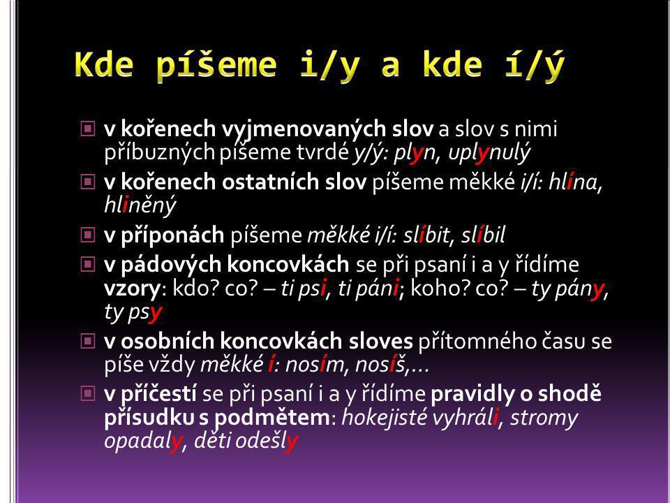 v kořenech vyjmenovaných slov a slov s nimi příbuzných píšeme tvrdé y/ý: plyn, uplynulý v kořenech ostatních slov píšeme měkké i/í: hlína, hliněný v p