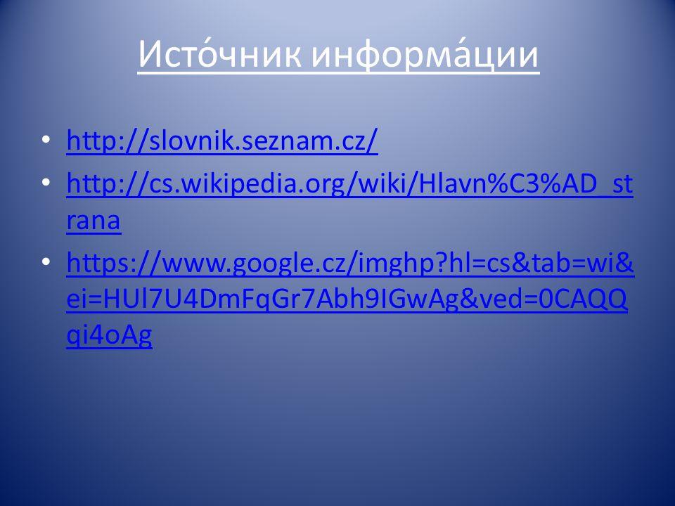 Исто́чник информа́ции http://slovnik.seznam.cz/ http://cs.wikipedia.org/wiki/Hlavn%C3%AD_st rana http://cs.wikipedia.org/wiki/Hlavn%C3%AD_st rana http