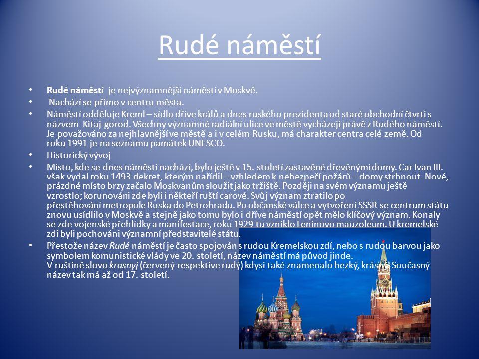 Rudé náměstí Rudé náměstí je nejvýznamnější náměstí v Moskvě. Nachází se přímo v centru města. Náměstí odděluje Kreml – sídlo dříve králů a dnes ruské