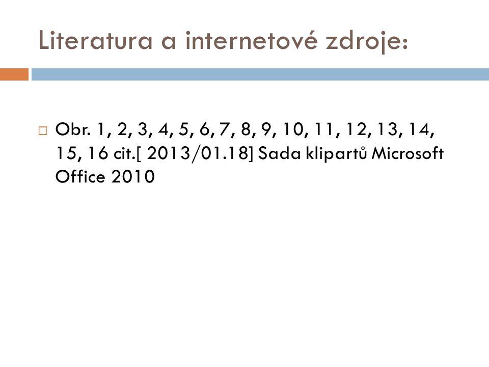 Literatura a internetové zdroje:  Obr. 1, 2, 3, 4, 5, 6, 7, 8, 9, 10, 11, 12, 13, 14, 15, 16 cit.[ 2013/01.18] Sada klipartů Microsoft Office 2010