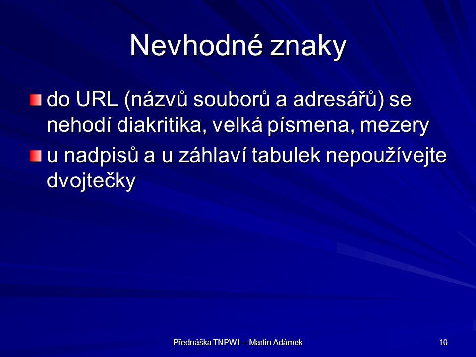Přednáška TNPW1 – Martin Adámek 10 Nevhodné znaky do URL (názvů souborů a adresářů) se nehodí diakritika, velká písmena, mezery u nadpisů a u záhlaví tabulek nepoužívejte dvojtečky