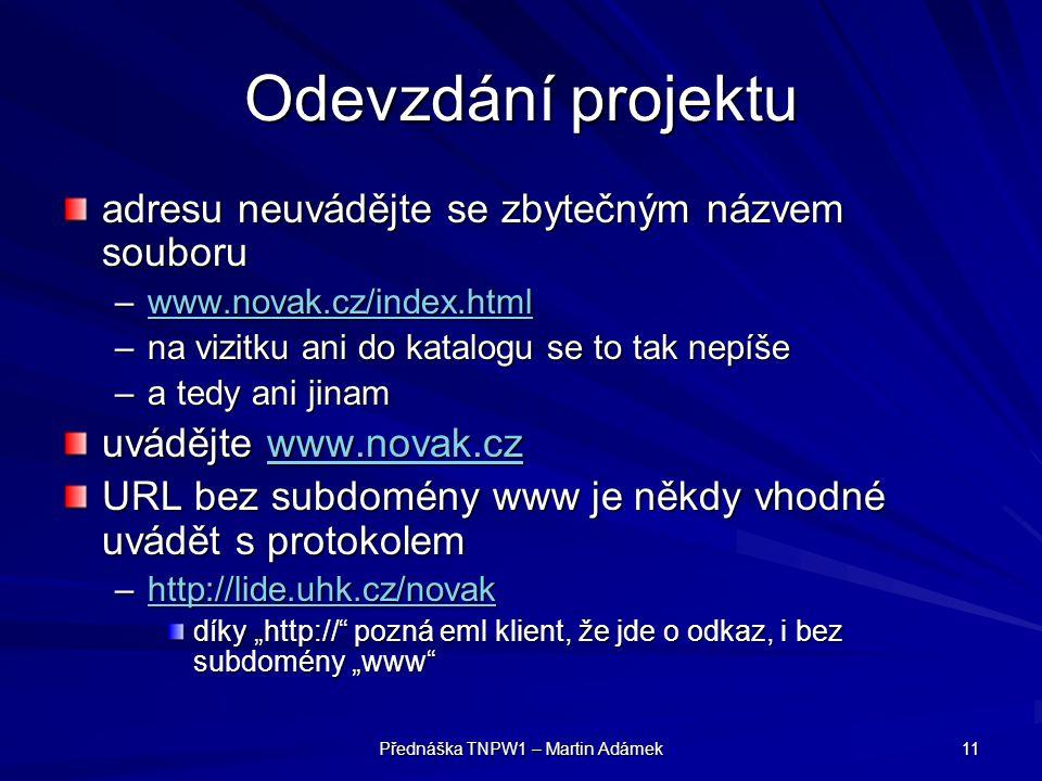 """Přednáška TNPW1 – Martin Adámek 11 Odevzdání projektu adresu neuvádějte se zbytečným názvem souboru –www.novak.cz/index.html www.novak.cz/index.html –na vizitku ani do katalogu se to tak nepíše –a tedy ani jinam uvádějte www.novak.cz www.novak.cz URL bez subdomény www je někdy vhodné uvádět s protokolem –http://lide.uhk.cz/novak http://lide.uhk.cz/novak díky """"http:// pozná eml klient, že jde o odkaz, i bez subdomény """"www"""