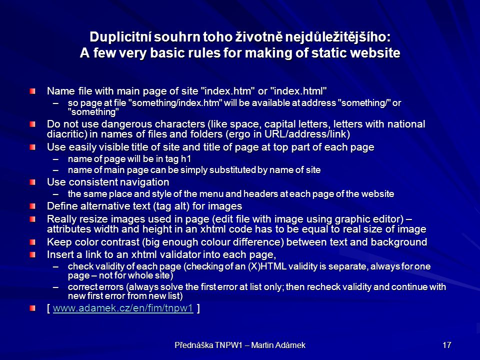Přednáška TNPW1 – Martin Adámek 17 Duplicitní souhrn toho životně nejdůležitějšího: A few very basic rules for making of static website Name file with main page of site index.htm or index.html –so page at file something/index.htm will be available at address something/ or something Do not use dangerous characters (like space, capital letters, letters with national diacritic) in names of files and folders (ergo in URL/address/link) Use easily visible title of site and title of page at top part of each page –name of page will be in tag h1 –name of main page can be simply substituted by name of site Use consistent navigation –the same place and style of the menu and headers at each page of the website Define alternative text (tag alt) for images Really resize images used in page (edit file with image using graphic editor) – attributes width and height in an xhtml code has to be equal to real size of image Keep color contrast (big enough colour difference) between text and background Insert a link to an xhtml validator into each page, –check validity of each page (checking of an (X)HTML validity is separate, always for one page – not for whole site) –correct errors (always solve the first error at list only; then recheck validity and continue with new first error from new list) [ www.adamek.cz/en/fim/tnpw1 ] www.adamek.cz/en/fim/tnpw1