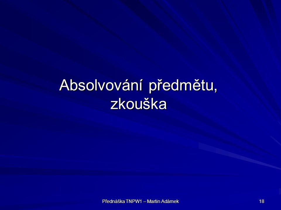 Přednáška TNPW1 – Martin Adámek 18 Absolvování předmětu, zkouška