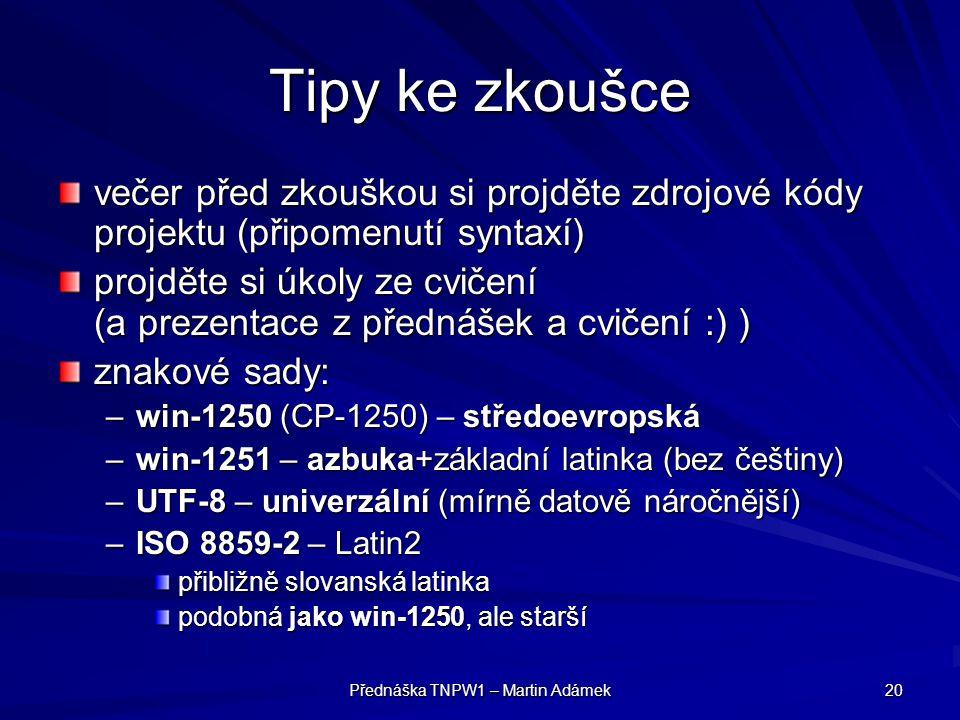 Přednáška TNPW1 – Martin Adámek 20 Tipy ke zkoušce večer před zkouškou si projděte zdrojové kódy projektu (připomenutí syntaxí) projděte si úkoly ze cvičení (a prezentace z přednášek a cvičení :) ) znakové sady: –win-1250 (CP-1250) – středoevropská –win-1251 – azbuka+základní latinka (bez češtiny) –UTF-8 – univerzální (mírně datově náročnější) –ISO 8859-2 – Latin2 přibližně slovanská latinka podobná jako win-1250, ale starší