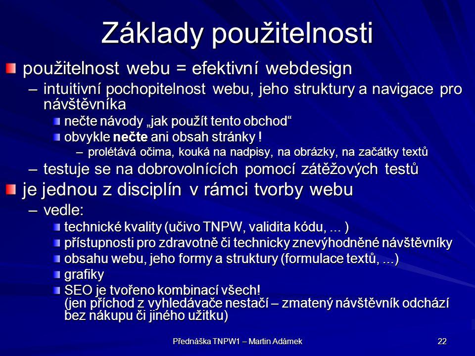"""Přednáška TNPW1 – Martin Adámek 22 Základy použitelnosti použitelnost webu = efektivní webdesign –intuitivní pochopitelnost webu, jeho struktury a navigace pro návštěvníka nečte návody """"jak použít tento obchod obvykle nečte ani obsah stránky ."""