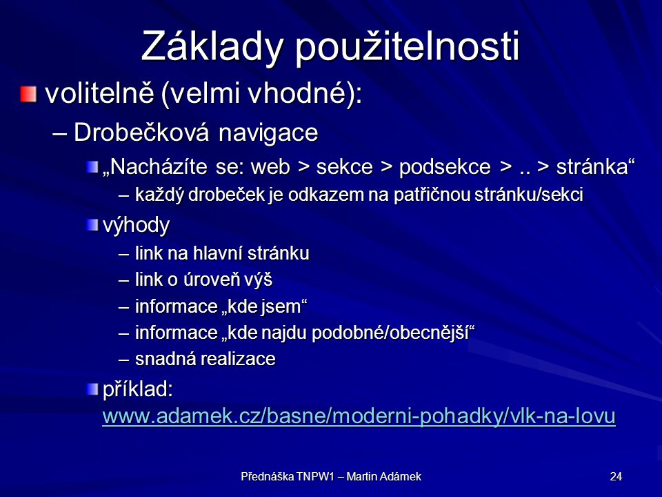 """Přednáška TNPW1 – Martin Adámek 24 Základy použitelnosti volitelně (velmi vhodné): –Drobečková navigace """"Nacházíte se: web > sekce > podsekce >.."""