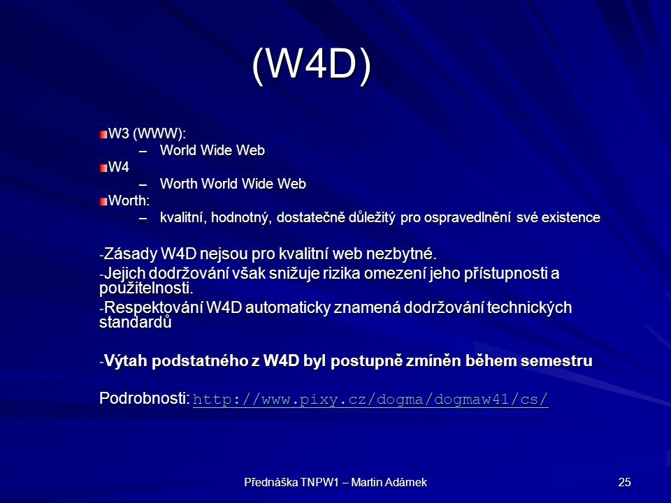 Přednáška TNPW1 – Martin Adámek 25 (W4D) W3 (WWW): –World Wide Web W4 –Worth World Wide Web Worth: –kvalitní, hodnotný, dostatečně důležitý pro ospravedlnění své existence - Zásady W4D nejsou pro kvalitní web nezbytné.