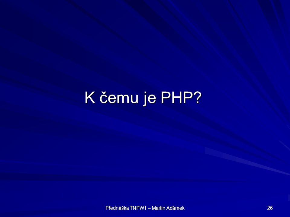 Přednáška TNPW1 – Martin Adámek 26 K čemu je PHP?