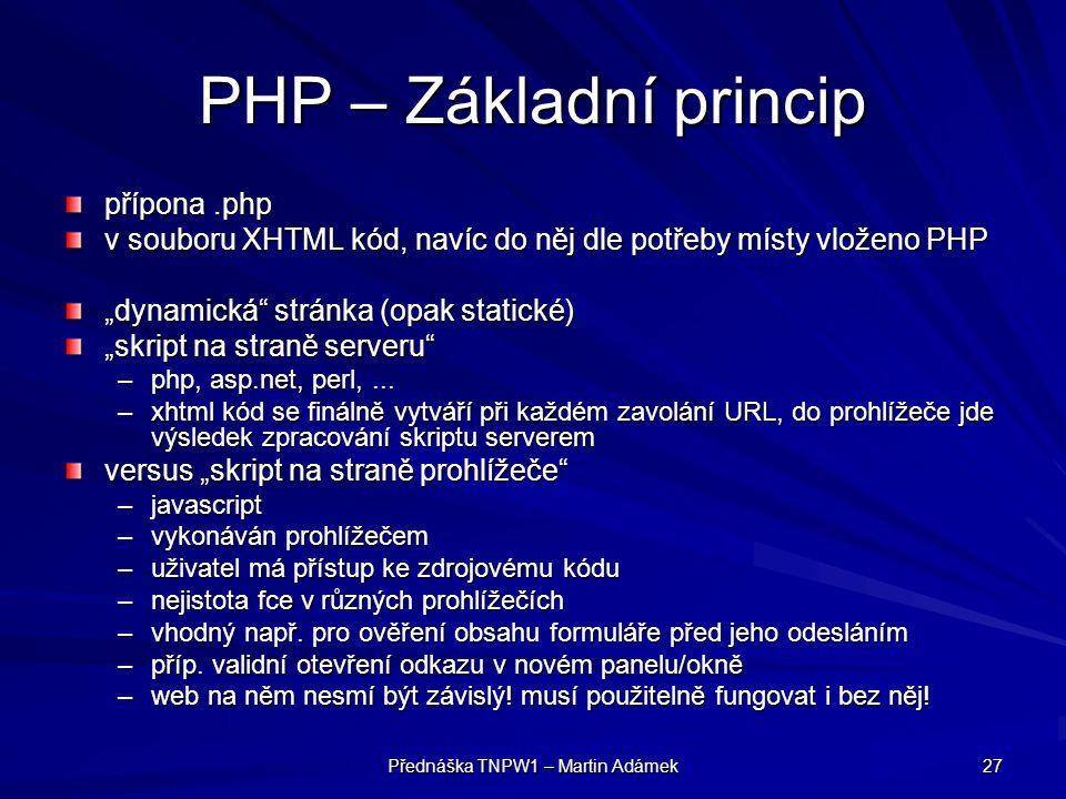 """Přednáška TNPW1 – Martin Adámek 27 PHP – Základní princip přípona.php v souboru XHTML kód, navíc do něj dle potřeby místy vloženo PHP """"dynamická stránka (opak statické) """"skript na straně serveru –php, asp.net, perl,..."""
