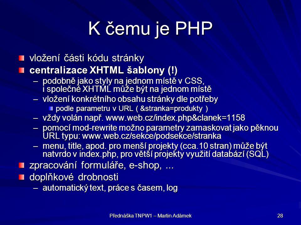 Přednáška TNPW1 – Martin Adámek 28 K čemu je PHP vložení části kódu stránky centralizace XHTML šablony (!) –podobně jako styly na jednom místě v CSS, i společné XHTML může být na jednom místě –vložení konkrétního obsahu stránky dle potřeby podle parametru v URL ( &stranka=produkty ) –vždy volán např.