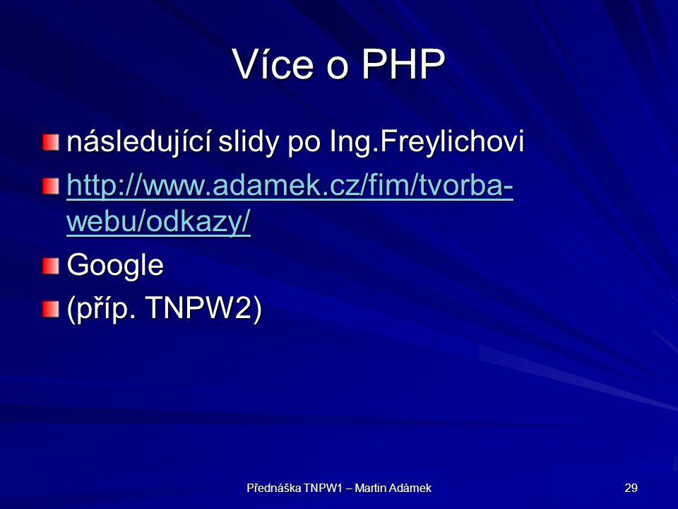 Přednáška TNPW1 – Martin Adámek 29 Více o PHP následující slidy po Ing.Freylichovi http://www.adamek.cz/fim/tvorba- webu/odkazy/ http://www.adamek.cz/fim/tvorba- webu/odkazy/Google (příp.