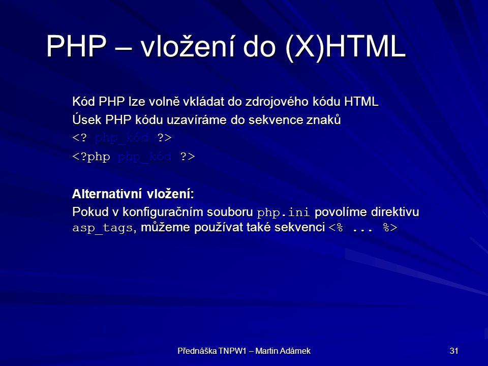 Přednáška TNPW1 – Martin Adámek 31 PHP – vložení do (X)HTML Kód PHP lze volně vkládat do zdrojového kódu HTML Úsek PHP kódu uzavíráme do sekvence znaků Alternativní vložení: Pokud v konfiguračním souboru php.ini povolíme direktivu asp_tags, můžeme používat také sekvenci Pokud v konfiguračním souboru php.ini povolíme direktivu asp_tags, můžeme používat také sekvenci