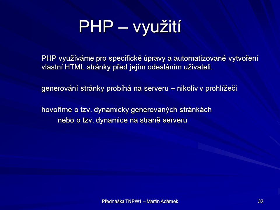 Přednáška TNPW1 – Martin Adámek 32 PHP – využití PHP využíváme pro specifické úpravy a automatizované vytvoření vlastní HTML stránky před jejím odesláním uživateli.